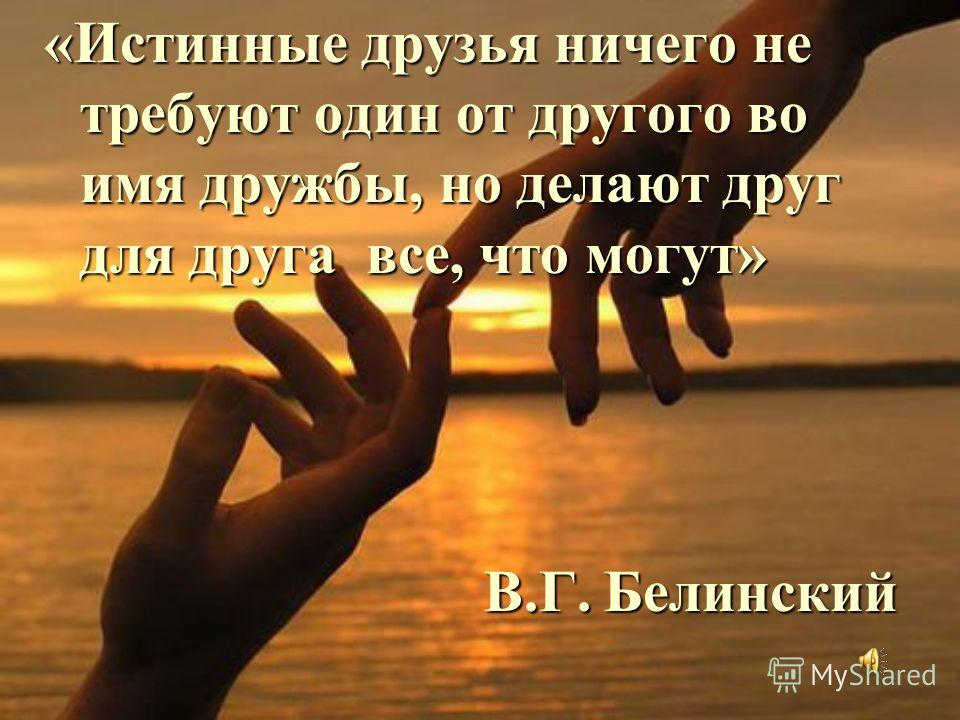 «Истинные друзья ничего не требуют один от другого во имя дружбы, но делают друг для друга все, что могут» В.Г. Белинский В.Г. Белинский