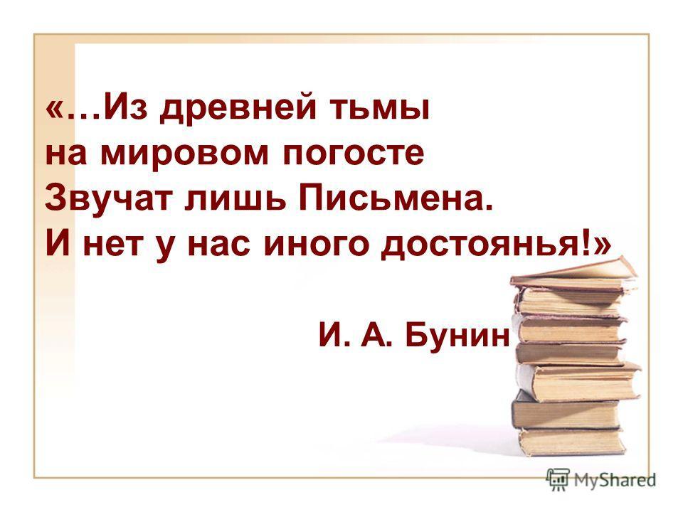 «…Из древней тьмы на мировом погосте Звучат лишь Письмена. И нет у нас иного достоянья!» И. А. Бунин