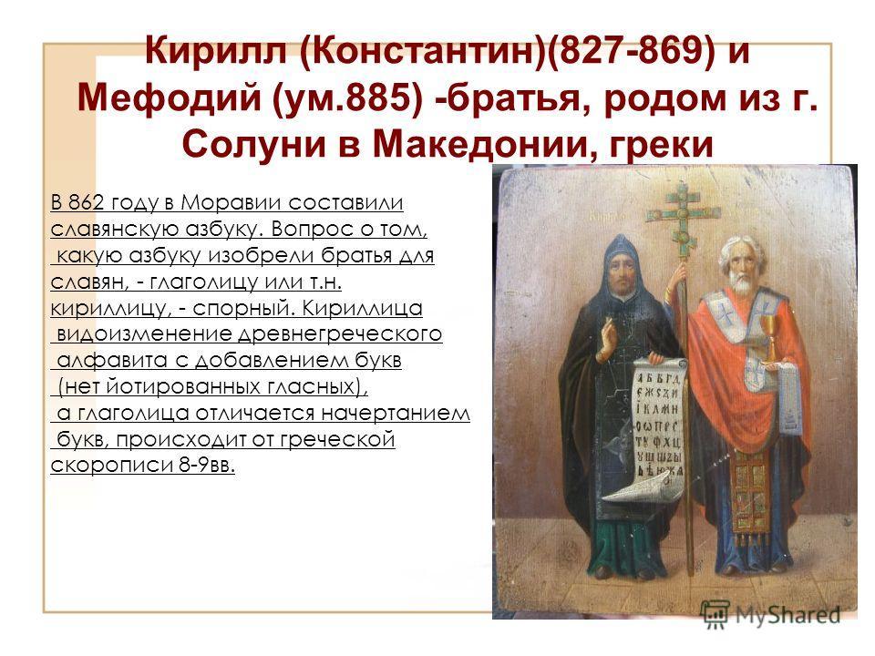 Кирилл (Константин)(827-869) и Мефодий (ум.885) -братья, родом из г. Солуни в Македонии, греки В 862 году в Моравии составили славянскую азбуку. Вопрос о том, какую азбуку изобрели братья для славян, - глаголицу или т.н. кириллицу, - спорный. Кирилли