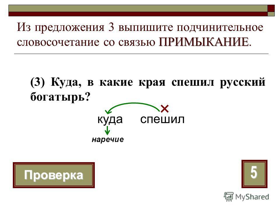 ПРИМЫКАНИЕ Из предложения 3 выпишите подчинительное словосочетание со связью ПРИМЫКАНИЕ. (3) Куда, в какие края спешил русский богатырь? 5 Проверка куда спешил наречие