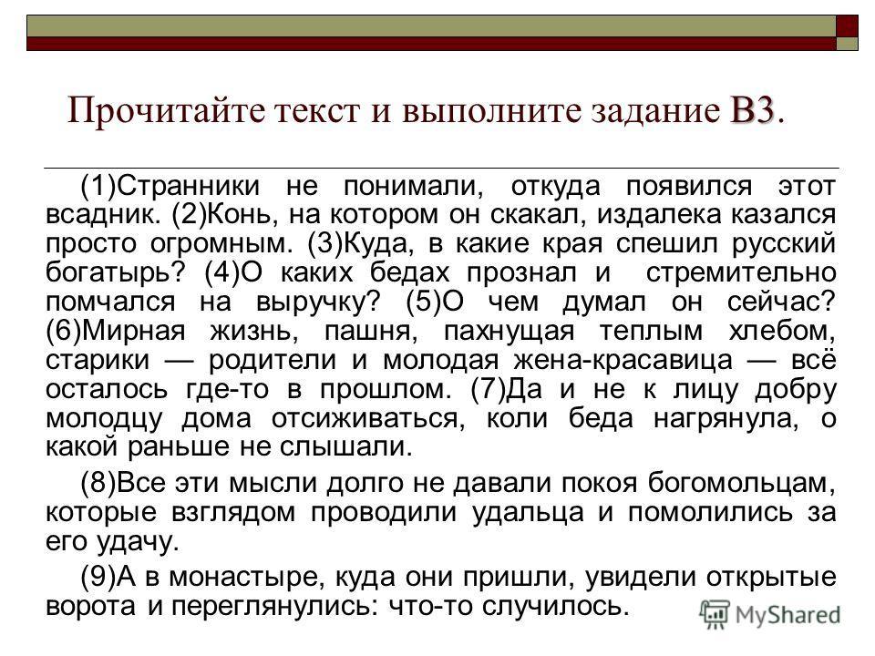 В3 Прочитайте текст и выполните задание В3. (1)Странники не понимали, откуда появился этот всадник. (2)Конь, на котором он скакал, издалека казался просто огромным. (3)Куда, в какие края спешил русский богатырь? (4)О каких бедах прознал и стремительн