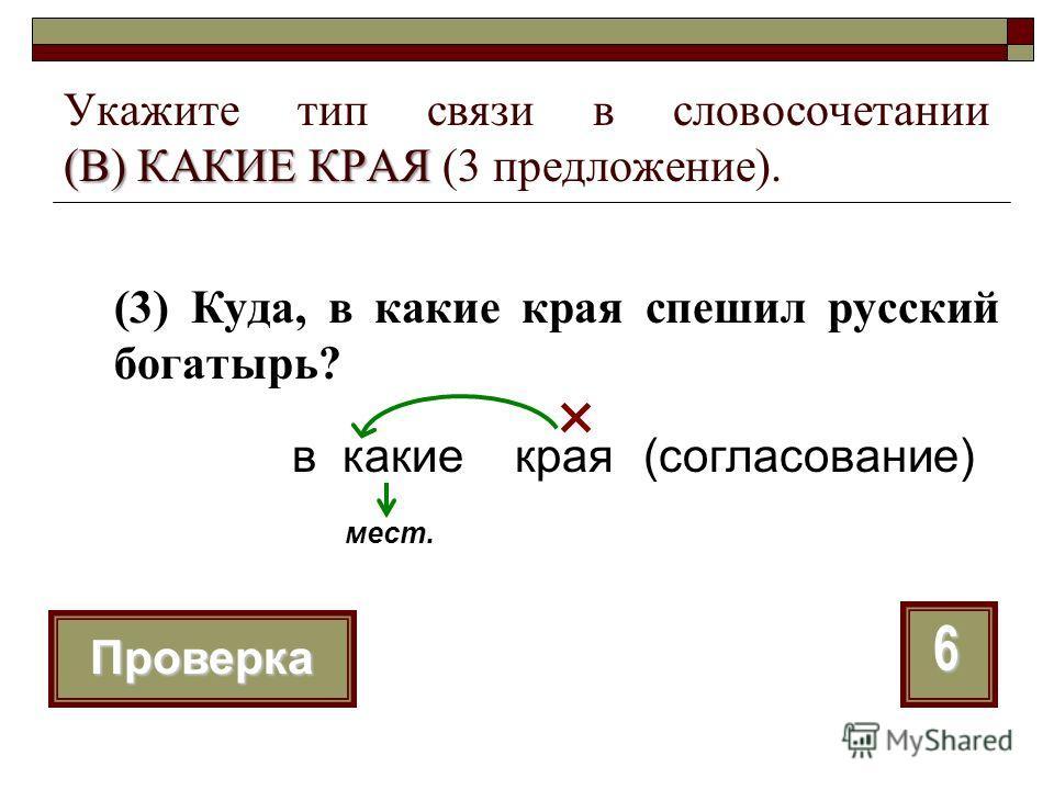 (В) КАКИЕ КРАЯ Укажите тип связи в словосочетании (В) КАКИЕ КРАЯ (3 предложение). (3) Куда, в какие края спешил русский богатырь? 6 Проверка в какие края мест. (согласование)