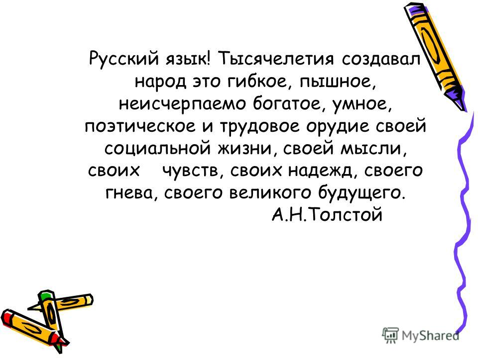 Русский язык! Тысячелетия создавал народ это гибкое, пышное, неисчерпаемо богатое, умное, поэтическое и трудовое орудие своей социальной жизни, своей мысли, своих чувств, своих надежд, своего гнева, своего великого будущего. А.Н.Толстой