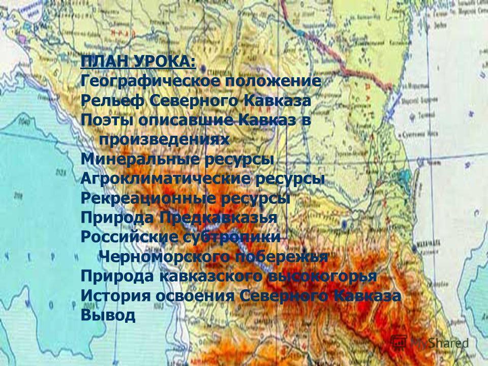 ПЛАН УРОКА: Географическое положение Рельеф Северного Кавказа Поэты описавшие Кавказ в произведениях Минеральные ресурсы Агроклиматические ресурсы Рекреационные ресурсы Природа Предкавказья Российские субтропики Черноморского побережья Природа кавказ
