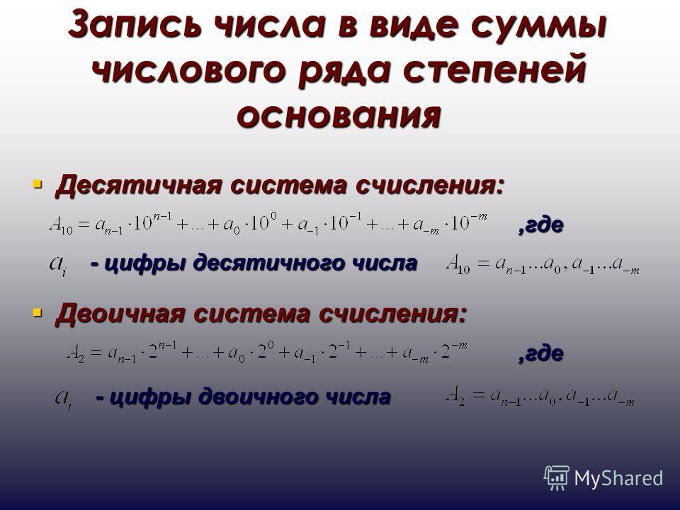 Запись числа в виде суммы числового ряда степеней основания Десятичная система счисления: Десятичная система счисления:,где - цифры десятичного числа Двоичная система счисления: Двоичная система счисления:,где - цифры двоичного числа