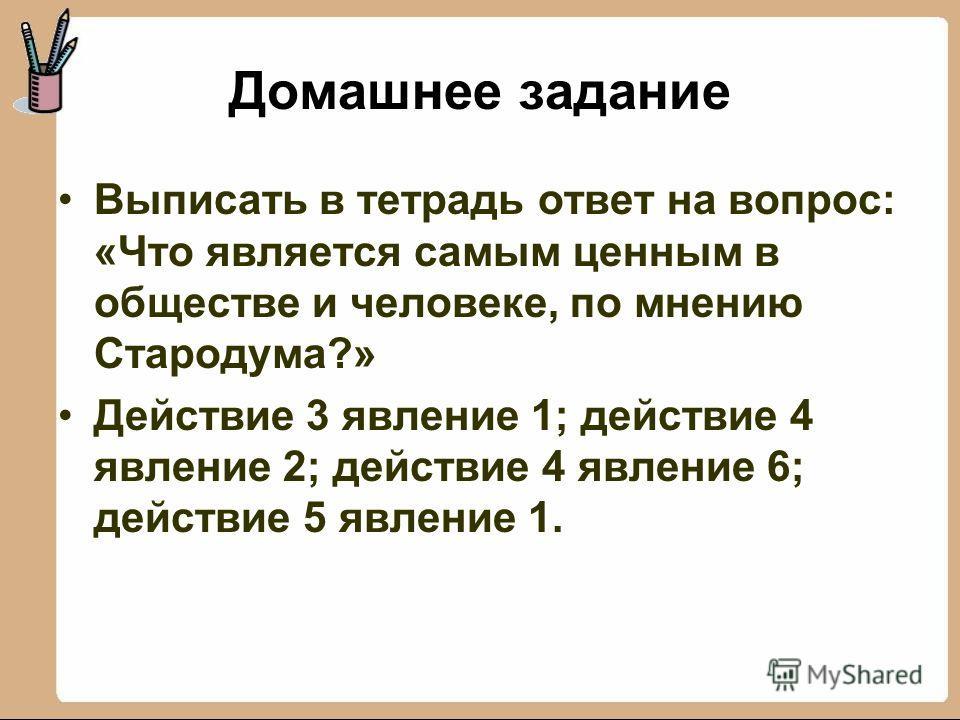 Домашнее задание Выписать в тетрадь ответ на вопрос: «Что является самым ценным в обществе и человеке, по мнению Стародума?» Действие 3 явление 1; действие 4 явление 2; действие 4 явление 6; действие 5 явление 1.
