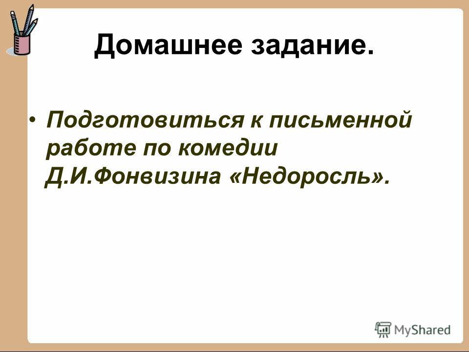 Домашнее задание. Подготовиться к письменной работе по комедии Д.И.Фонвизина «Недоросль».