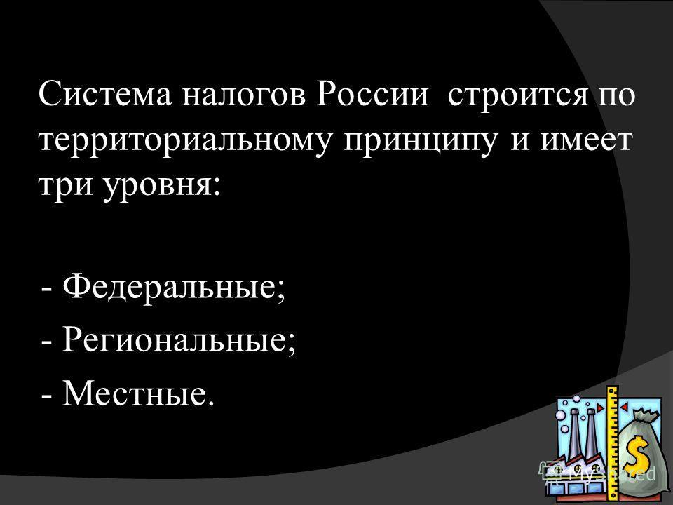 Система налогов России строится по территориальному принципу и имеет три уровня: - Федеральные; - Региональные; - Местные.
