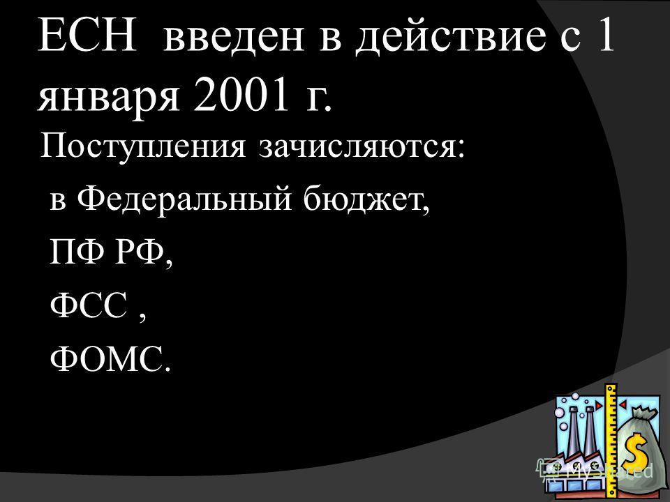 ЕСН введен в действие с 1 января 2001 г. Поступления зачисляются: в Федеральный бюджет, ПФ РФ, ФСС, ФОМС.