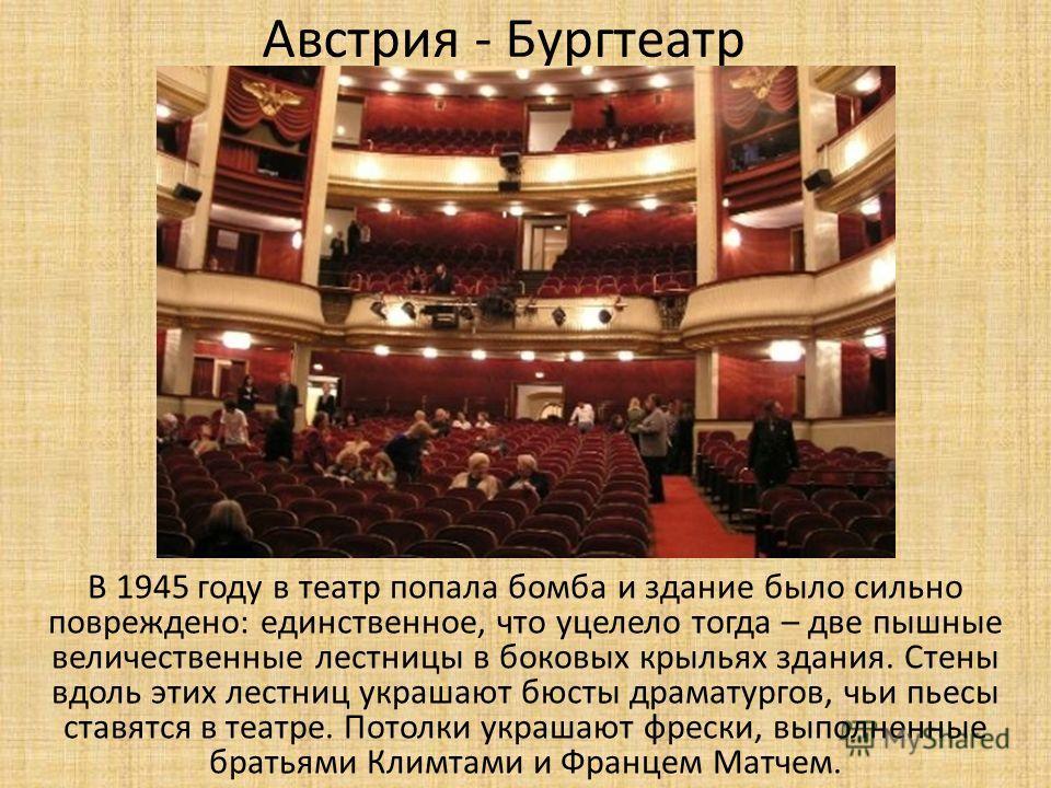 Австрия - Бургтеатр В 1945 году в театр попала бомба и здание было сильно повреждено: единственное, что уцелело тогда – две пышные величественные лестницы в боковых крыльях здания. Стены вдоль этих лестниц украшают бюсты драматургов, чьи пьесы ставят