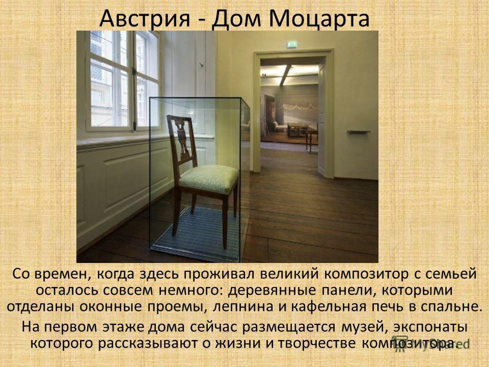 Австрия - Дом Моцарта Со времен, когда здесь проживал великий композитор с семьей осталось совсем немного: деревянные панели, которыми отделаны оконные проемы, лепнина и кафельная печь в спальне. На первом этаже дома сейчас размещается музей, экспона