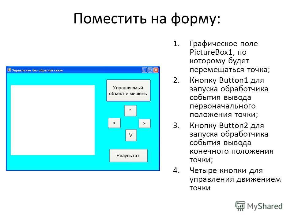 Поместить на форму: 1.Графическое поле PictureBox1, по которому будет перемещаться точка; 2.Кнопку Button1 для запуска обработчика события вывода первоначального положения точки; 3.Кнопку Button2 для запуска обработчика события вывода конечного полож