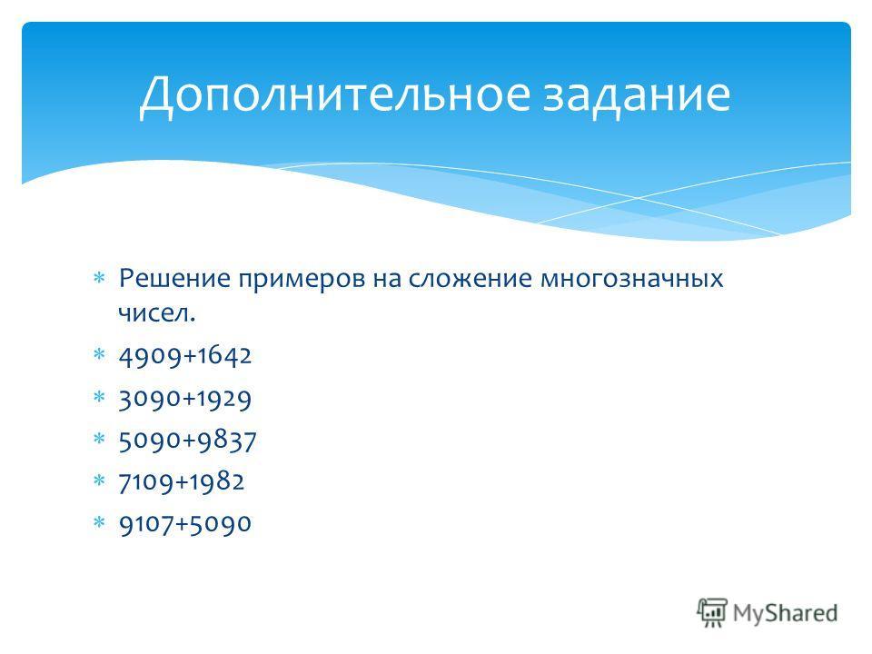 Решение примеров на сложение многозначных чисел. 4909+1642 3090+1929 5090+9837 7109+1982 9107+5090 Дополнительное задание