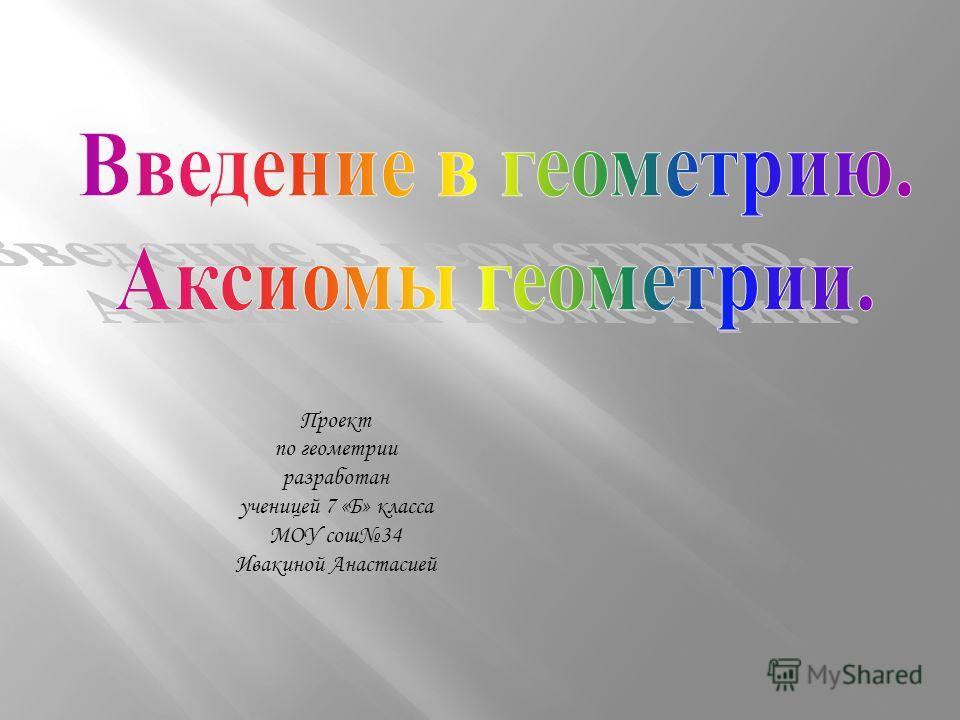 Проект по геометрии разработан ученицей 7 «Б» класса МОУ сош34 Ивакиной Анастасией