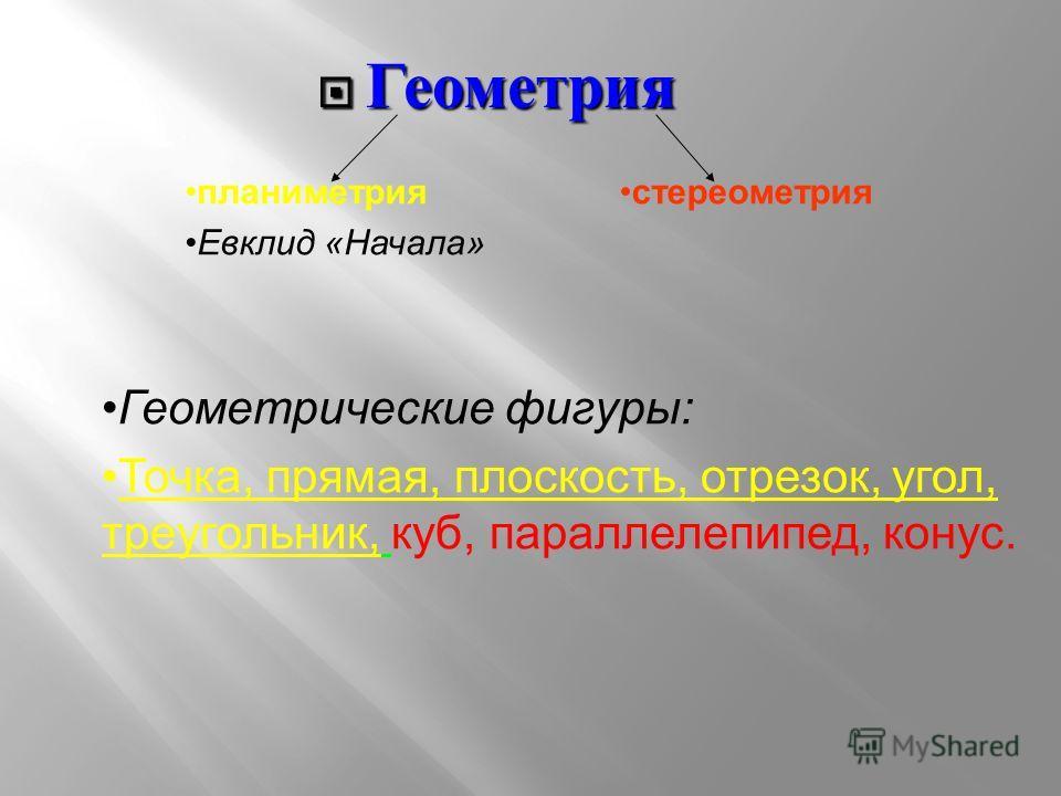 Геометрия Геометрия планиметрия Евклид «Начала» стереометрия Геометрические фигуры: Точка, прямая, плоскость, отрезок, угол, треугольник, куб, параллелепипед, конус.
