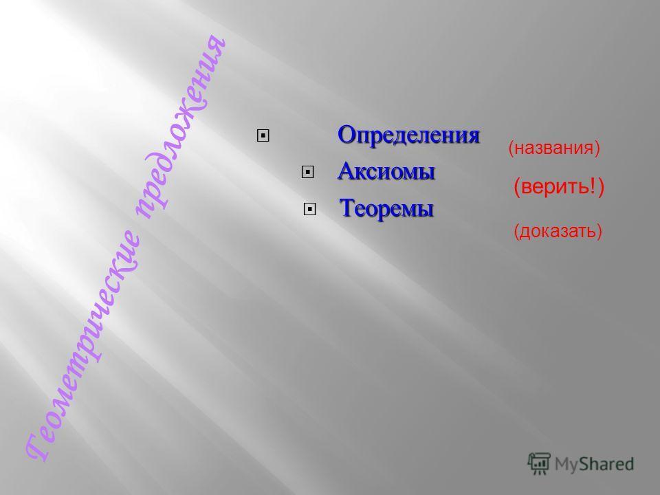 Определения Определения Аксиомы Теоремы Г е о м е т р и ч е с к и е п р е д л о ж е н и я (верить!) (названия) (доказать)