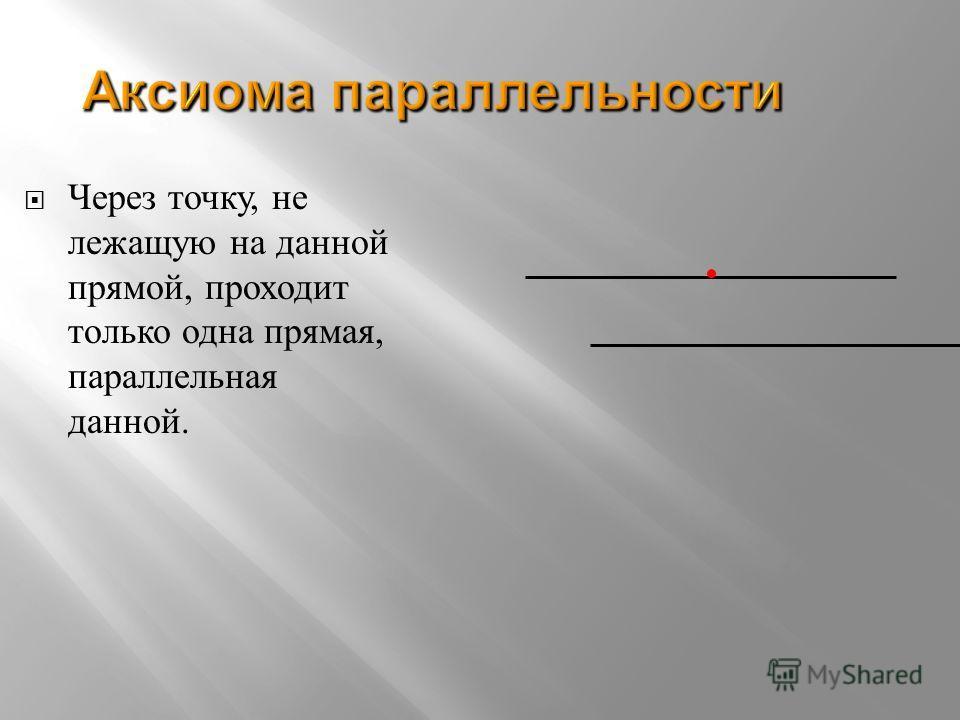 Аксиома параллельности Через т очку, н е лежащую н а д анной прямой, п роходит только о дна п рямая, параллельная данной.