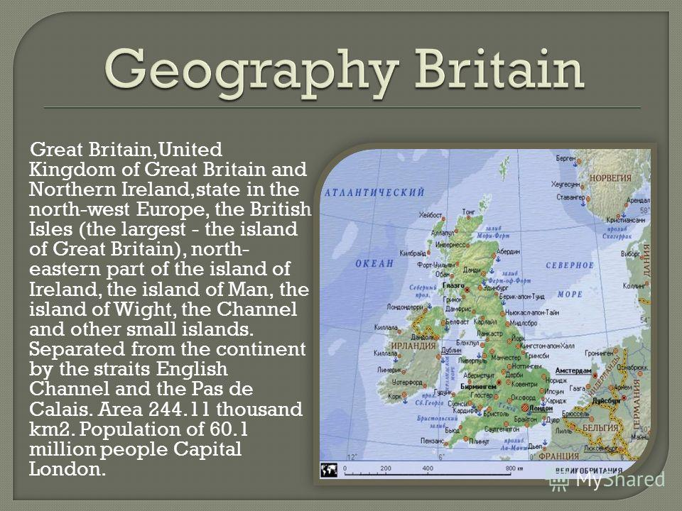 Great Britain,United Kingdom of Great Britain and Northern Ireland,state in the north-west Europe, the British Isles (the largest - the island of Great Britain), north- eastern part of the island of Ireland, the island of Man, the island of Wight, th