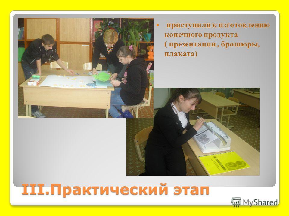 III.Практический этап III.Практический этап приступили к изготовлению конечного продукта ( презентации, брошюры, плаката)