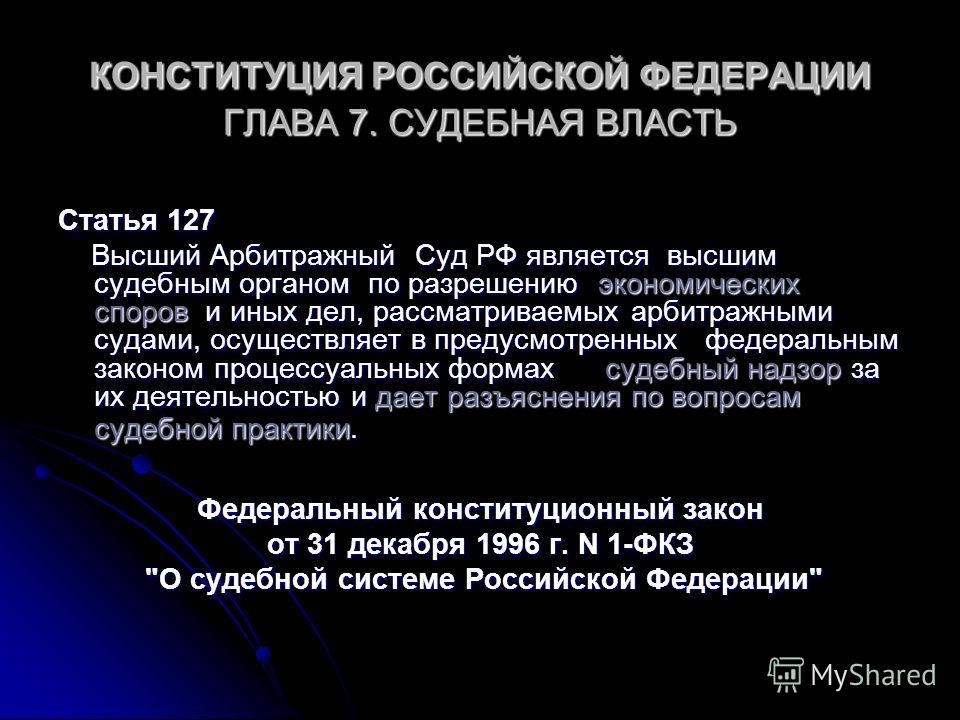 КОНСТИТУЦИЯ РОССИЙСКОЙ ФЕДЕРАЦИИ ГЛАВА 7. СУДЕБНАЯ ВЛАСТЬ Статья 127 Высший Арбитражный Суд РФ является высшим судебным органом по разрешению экономических споров и иных дел, рассматриваемых арбитражными судами, осуществляет в предусмотренных федерал