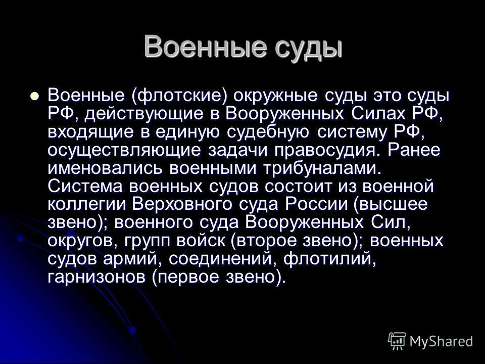 Военные суды Военные (флотские) окружные суды это суды РФ, действующие в Вооруженных Силах РФ, входящие в единую судебную систему РФ, осуществляющие задачи правосудия. Ранее именовались военными трибуналами. Система военных судов состоит из военной к