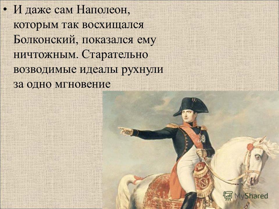 И даже сам Наполеон, которым так восхищался Болконский, показался ему ничтожным. Старательно возводимые идеалы рухнули за одно мгновение