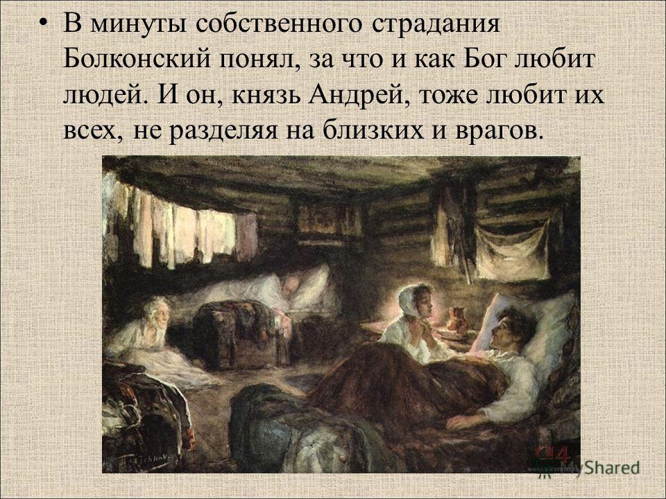 В минуты собственного страдания Болконский понял, за что и как Бог любит людей. И он, князь Андрей, тоже любит их всех, не разделяя на близких и врагов.