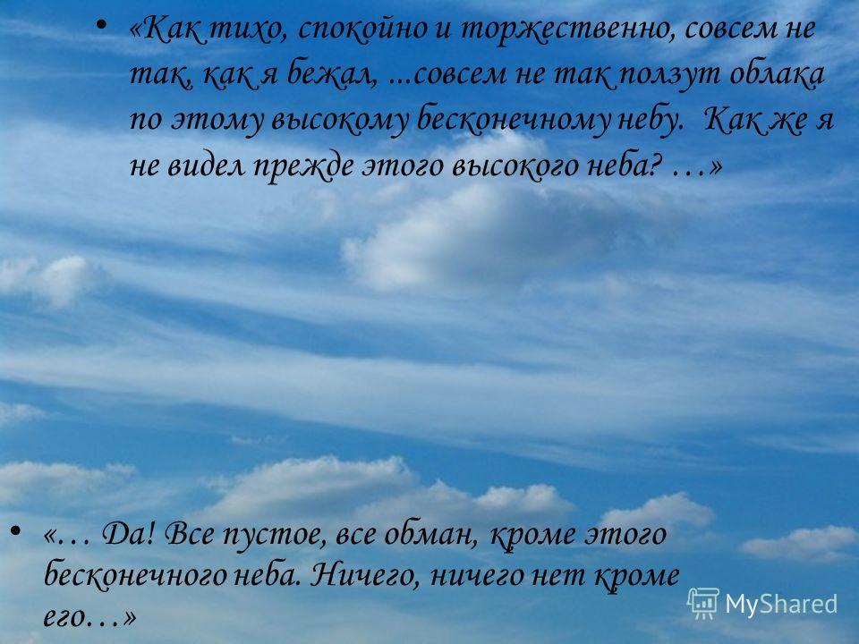«Как тихо, спокойно и торжественно, совсем не так, как я бежал,...совсем не так ползут облака по этому высокому бесконечному небу. Как же я не видел прежде этого высокого неба? …» «… Да! Все пустое, все обман, кроме этого бесконечного неба. Ничего, н