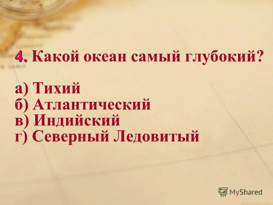 4. 4. Какой океан самый глубокий? а) Тихий б) Атлантический в) Индийский г) Северный Ледовитый