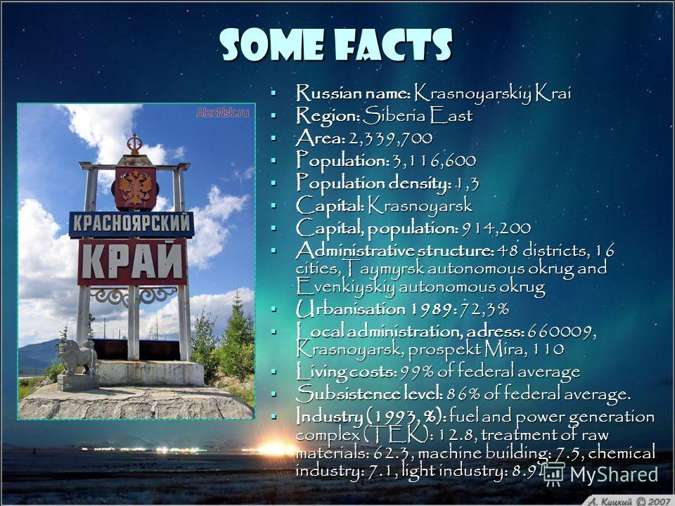Some facts Russian name: Krasnoyarskiy Krai Russian name: Krasnoyarskiy Krai Region: Siberia East Region: Siberia East Area: 2,339,700 Area: 2,339,700 Population: 3,116,600 Population: 3,116,600 Population density: 1,3 Population density: 1,3 Capital
