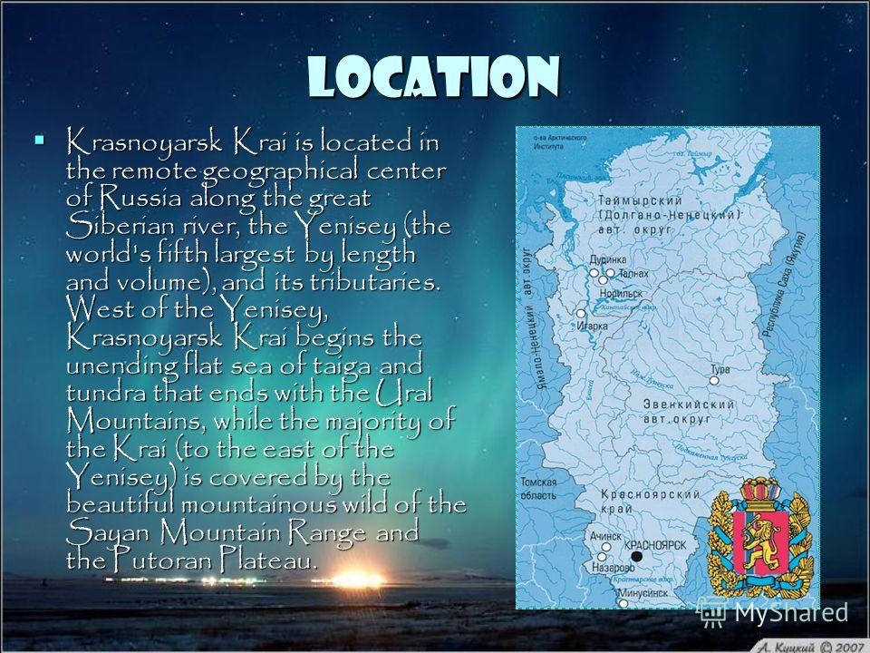 Location Krasnoyarsk Krai is located in the remote geographical center of Russia along the great Siberian river, the Yenisey (the world's fifth largest by length and volume), and its tributaries. West of the Yenisey, Krasnoyarsk Krai begins the unend