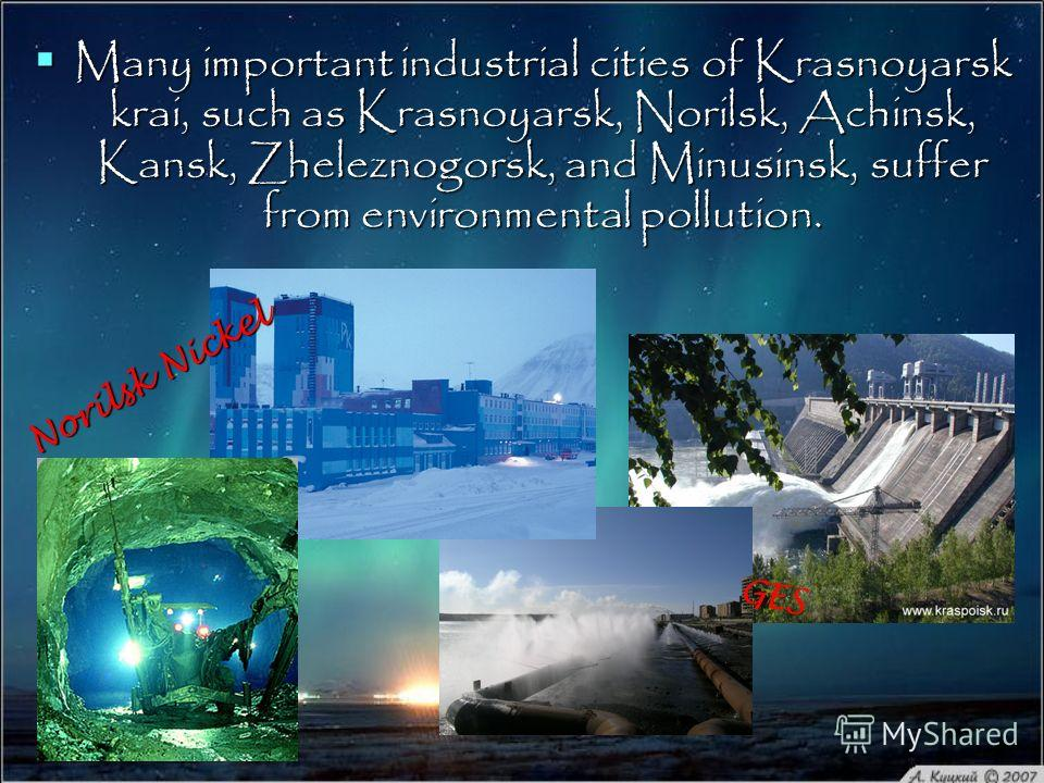Many important industrial cities of Krasnoyarsk krai, such as Krasnoyarsk, Norilsk, Achinsk, Kansk, Zheleznogorsk, and Minusinsk, suffer from environmental pollution. Many important industrial cities of Krasnoyarsk krai, such as Krasnoyarsk, Norilsk,