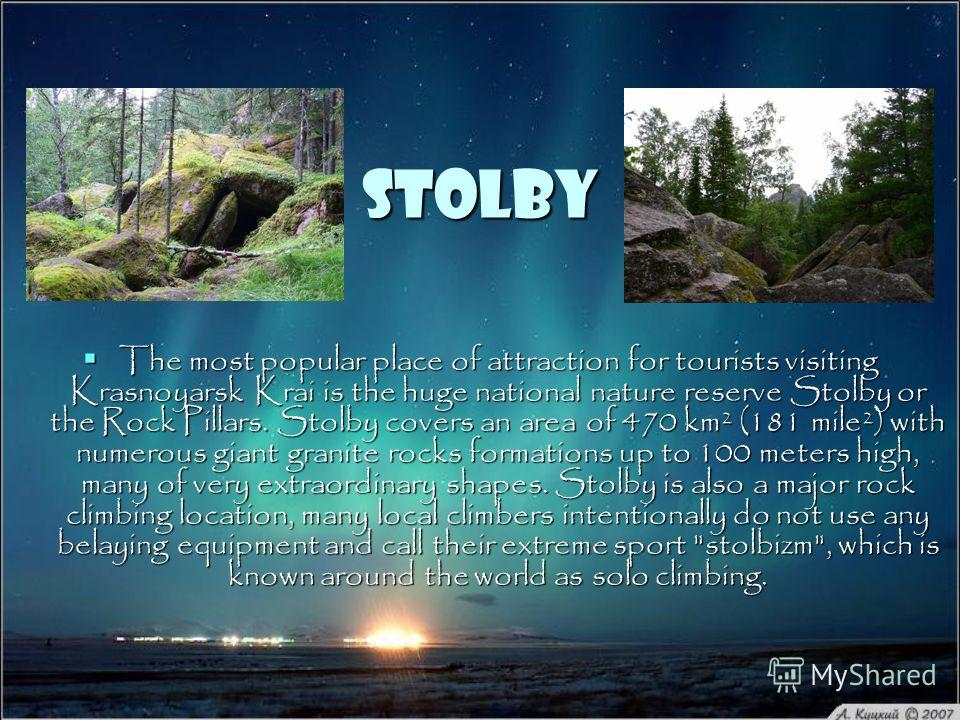 Stolby The most popular place of attraction for tourists visiting Krasnoyarsk Krai is the huge national nature reserve Stolby or the Rock Pillars. Stolby covers an area of 470 km² (181 mile²) with numerous giant granite rocks formations up to 100 met
