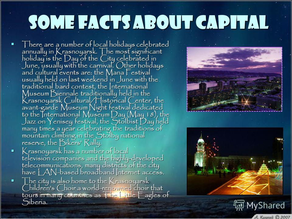 Some facts about Capital There are a number of local holidays celebrated annually in Krasnoyarsk. The most significant holiday is the Day of the City celebrated in June, usually with the carnival. Other holidays and cultural events are: the Mana Fest