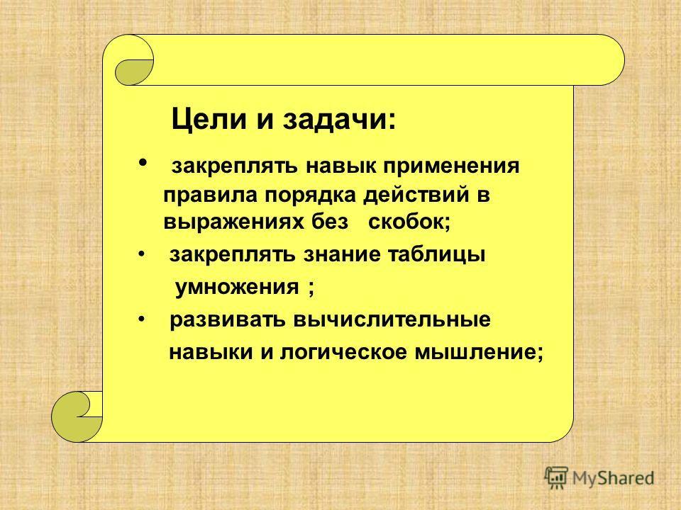 Цели и задачи: закреплять навык применения правила порядка действий в выражениях без скобок; закреплять знание таблицы умножения ; развивать вычислительные навыки и логическое мышление;
