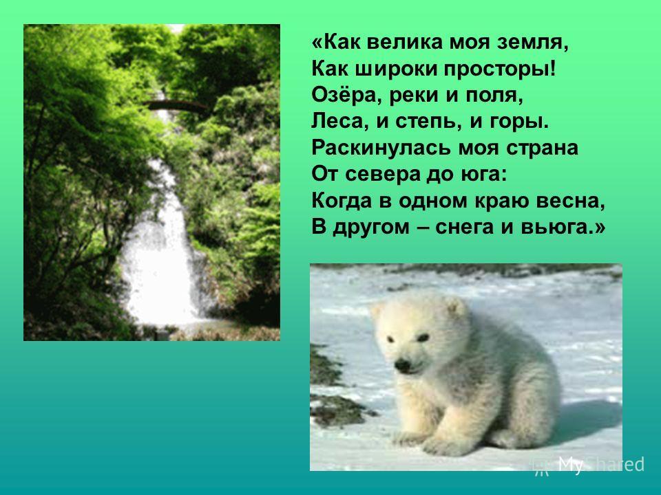 «Как велика моя земля, Как широки просторы! Озёра, реки и поля, Леса, и степь, и горы. Раскинулась моя страна От севера до юга: Когда в одном краю весна, В другом – снега и вьюга.»