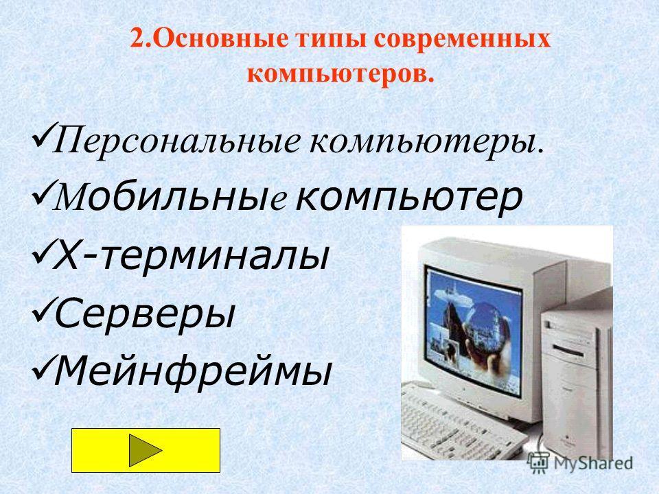 Персональные компьютеры. М обильны е компьютер X-терминалы Серверы Мейнфреймы 2.Основные типы современных компьютеров.