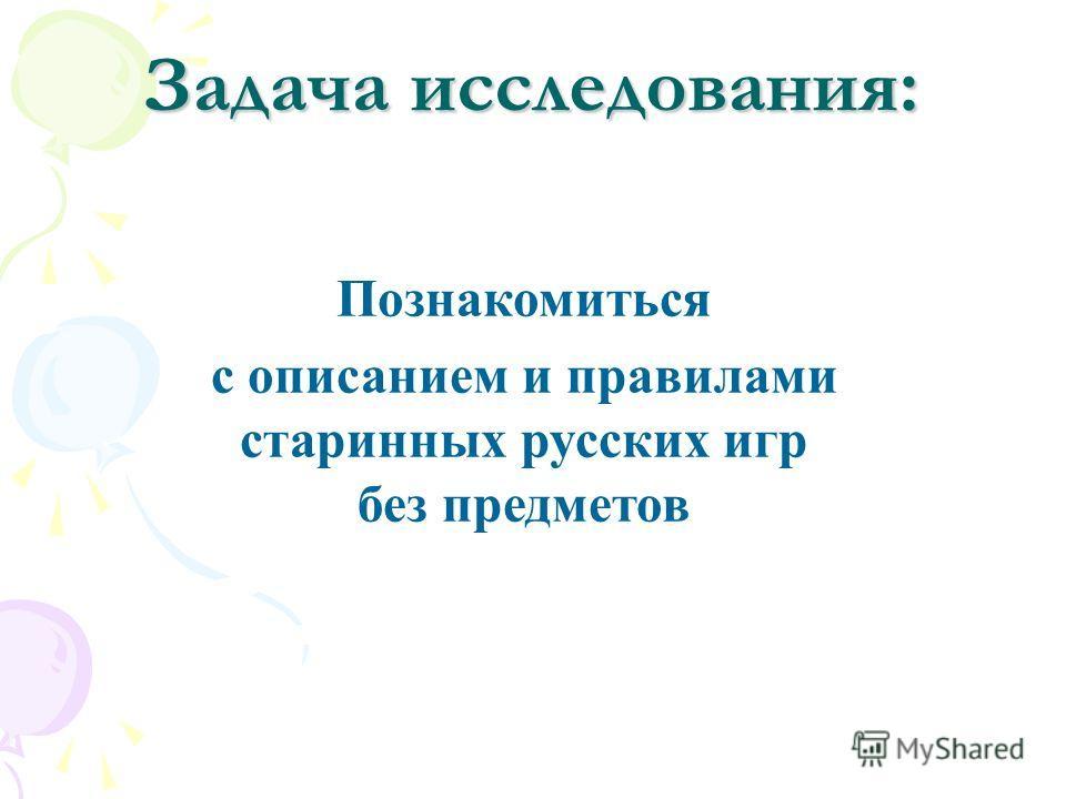 Задача исследования: Познакомиться с описанием и правилами старинных русских игр без предметов