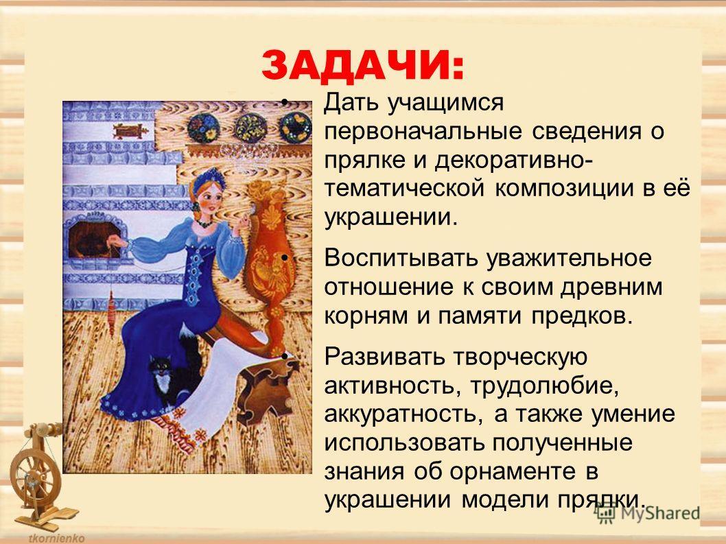 ЗАДАЧИ: Дать учащимся первоначальные сведения о прялке и декоративно- тематической композиции в её украшении. Воспитывать уважительное отношение к своим древним корням и памяти предков. Развивать творческую активность, трудолюбие, аккуратность, а так