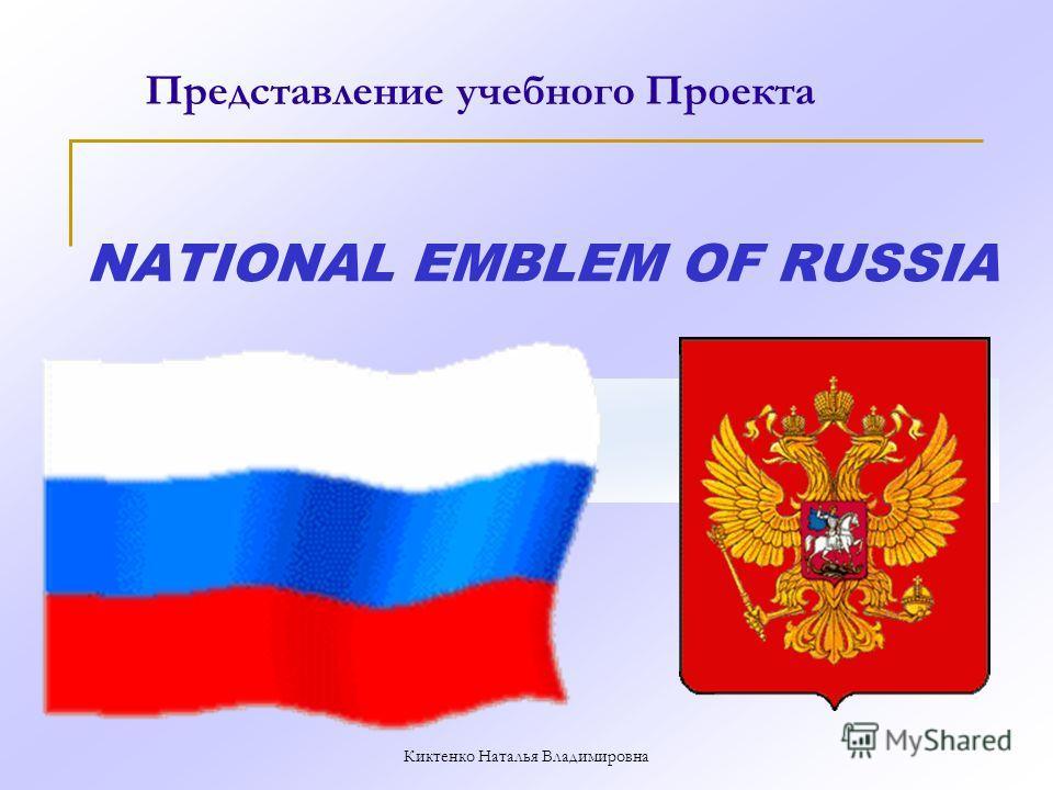 NATIONAL EMBLEM OF RUSSIA Представление учебного Проекта Киктенко Наталья Владимировна