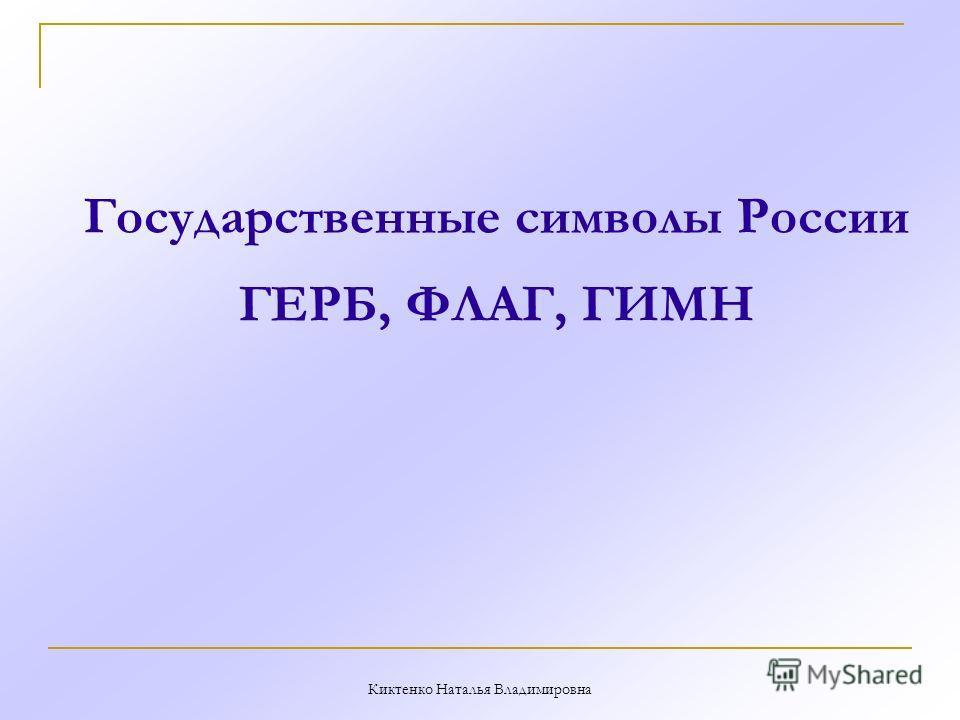 Государственные символы России ГЕРБ, ФЛАГ, ГИМН Киктенко Наталья Владимировна
