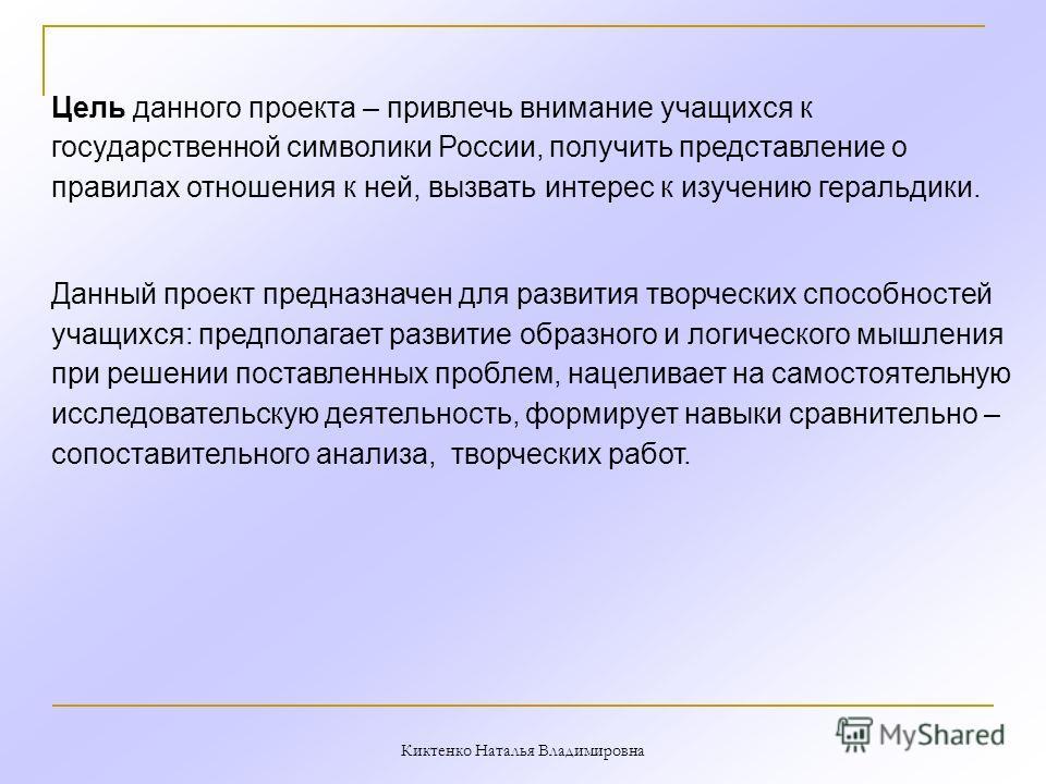 Цель данного проекта – привлечь внимание учащихся к государственной символики России, получить представление о правилах отношения к ней, вызвать интерес к изучению геральдики. Данный проект предназначен для развития творческих способностей учащихся: