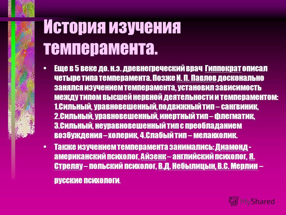 История изучения темперамента. Еще в 5 веке до. н.э. древнегреческий врач Гиппократ описал четыре типа темперамента. Позже И. П. Павлов досконально занялся изучением темперамента, установил зависимость между типом высшей нервной деятельности и темпер