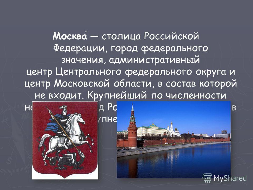 Москва́ столица Российской Федерации, город федерального значения, административный центр Центрального федерального округа и центр Московской области, в состав которой не входит. Крупнейший по численности населения город России и Европы. Входит в дес