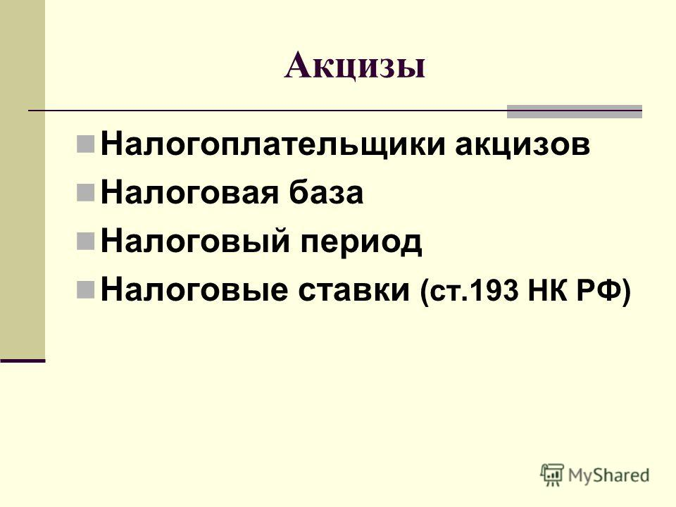 Акцизы Налогоплательщики акцизов Налоговая база Налоговый период Налоговые ставки (ст.193 НК РФ)