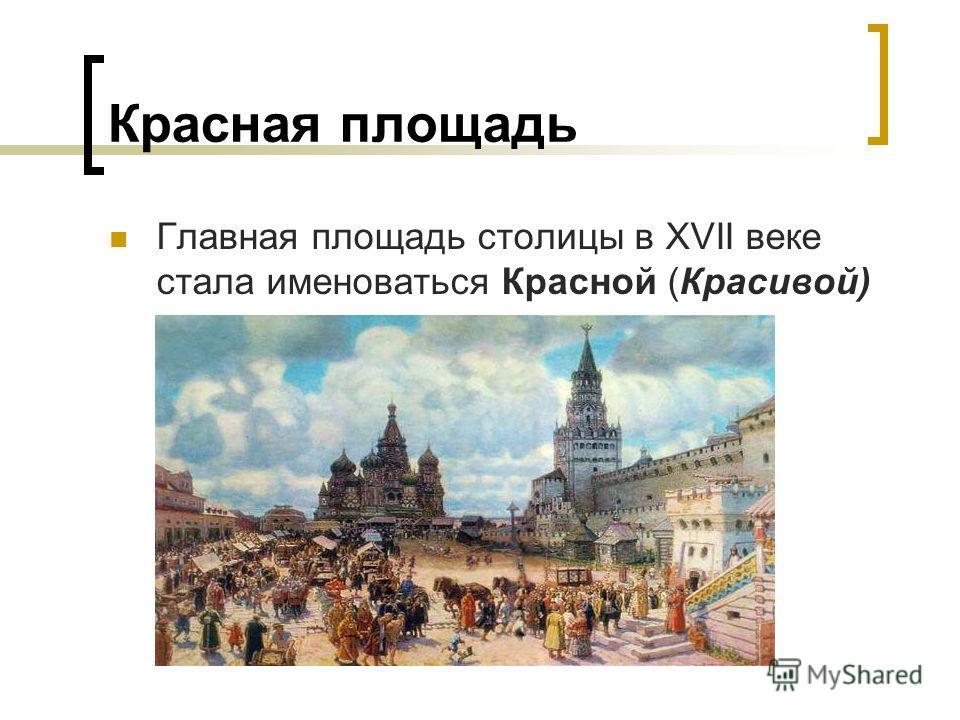 Красная площадь Главная площадь столицы в XVII веке стала именоваться Красной (Красивой)