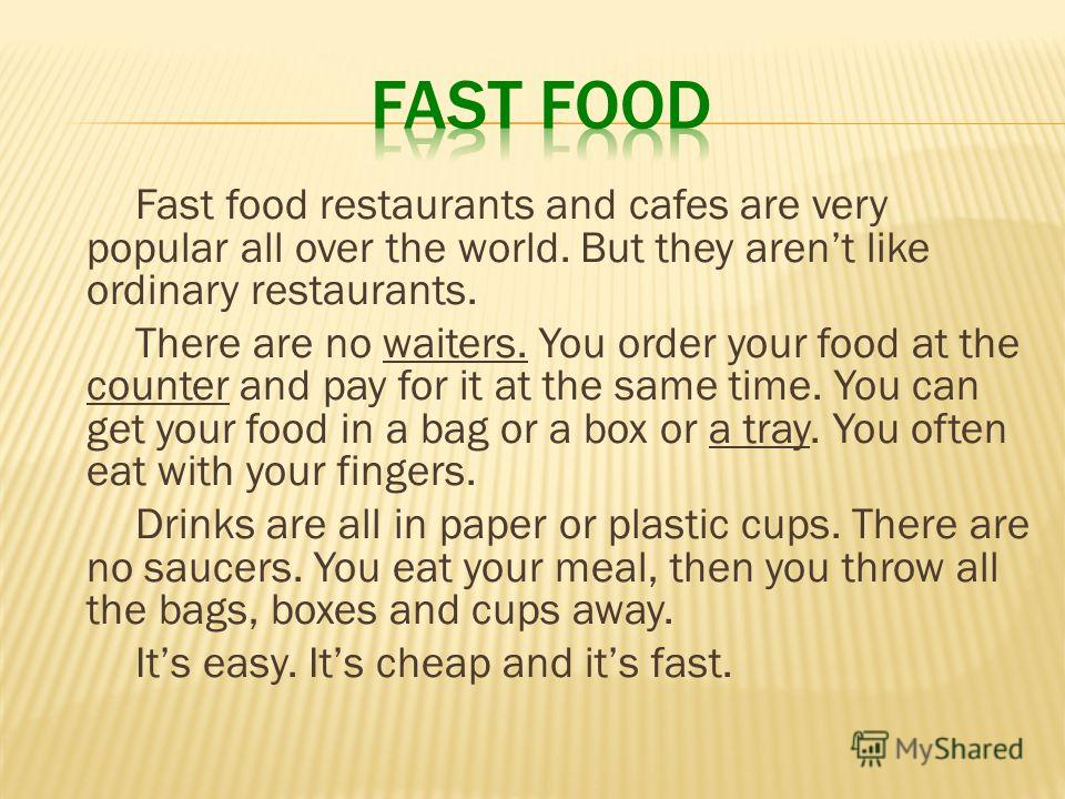 Fast food restaurants and cafes are very popular all over the world. But they arent like ordinary restaurants. There are no waiters. You order your food at the counter and pay for it at the same time. You can get your food in a bag or a box or a tray