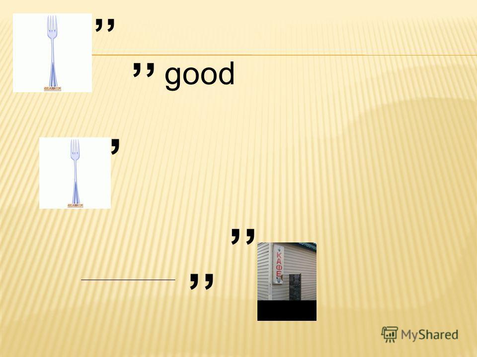 ,, good,,,