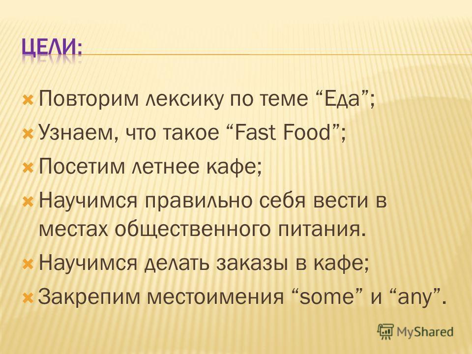 Повторим лексику по теме Еда; Узнаем, что такое Fast Food; Посетим летнее кафе; Научимся правильно себя вести в местах общественного питания. Научимся делать заказы в кафе; Закрепим местоимения some и any.