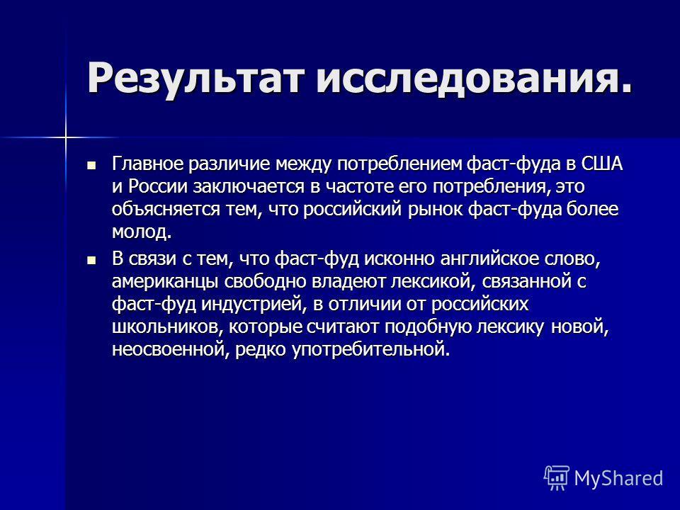 Результат исследования. Главное различие между потреблением фаст-фуда в США и России заключается в частоте его потребления, это объясняется тем, что российский рынок фаст-фуда более молод. Главное различие между потреблением фаст-фуда в США и России